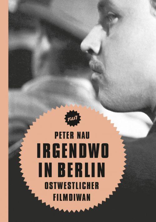 """Cover des Buches """"Irgendwo in Berlin. Ostwestlicher Filmdiwan"""" von Peter Nau"""